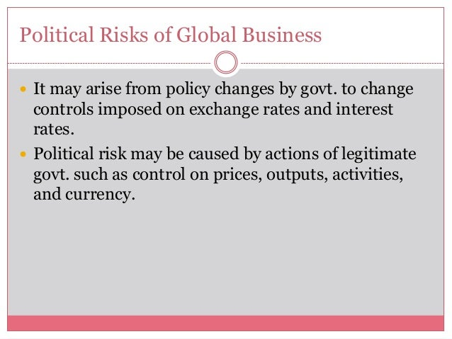 Political Risks of Global Business It may arise from policy changes by govt. to changecontrols imposed on exchange rates ...