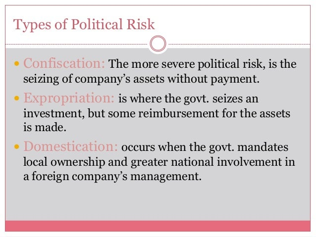 Types of Political Risk Confiscation: The more severe political risk, is theseizing of company's assets without payment....