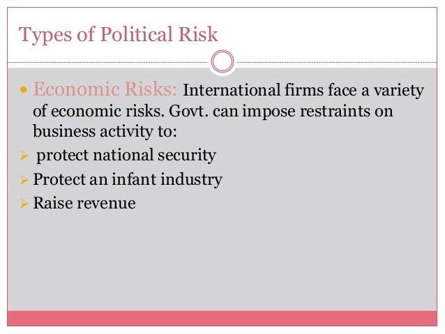 Types of Political Risk Economic Risks: International firms face a varietyof economic risks. Govt. can impose restraints ...