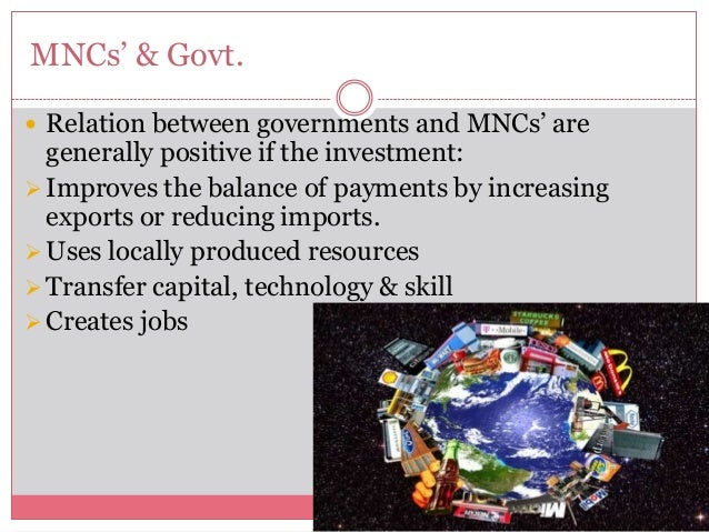 MNCs' & Govt. Relation between governments and MNCs' aregenerally positive if the investment:Improves the balance of pay...