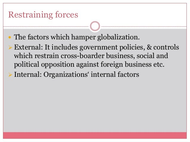 Restraining forces The factors which hamper globalization.External: It includes government policies, & controlswhich res...