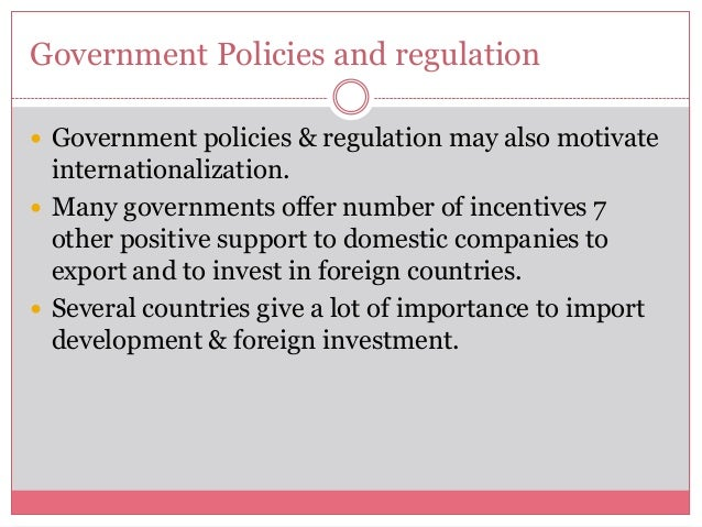 Government Policies and regulation Government policies & regulation may also motivateinternationalization. Many governme...