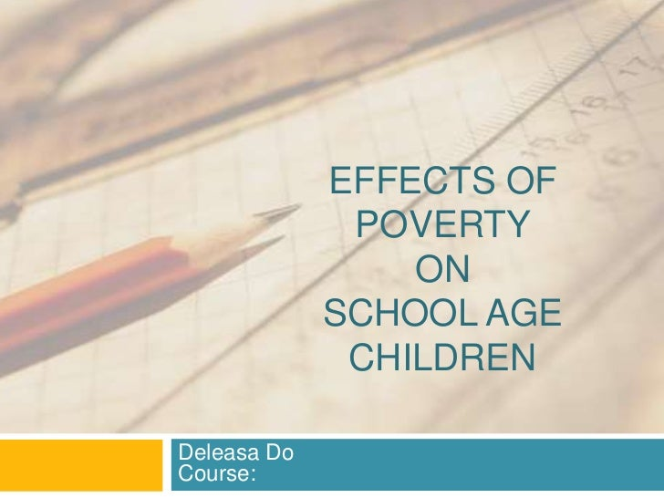 EFFECTS OF              POVERTY                 ON             SCHOOL AGE              CHILDRENDeleasa DoCourse: