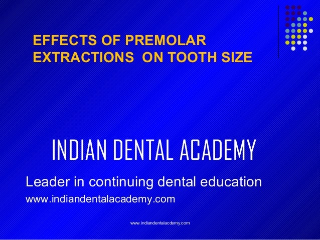 EFFECTS OF PREMOLAR EXTRACTIONS ON TOOTH SIZE  INDIAN DENTAL ACADEMY Leader in continuing dental education www.indiandenta...