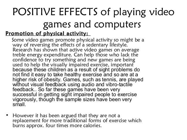 positive effects of video games As my five-year-old son has begun to explore the world of video games during this past year, i have become increasingly interested in (and concerned about) the effects of playing video games.