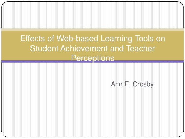 Effects of Web-based Learning Tools on Student Achievement and Teacher Perceptions<br />Ann E. Crosby<br />