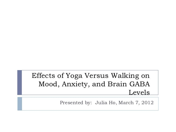 Effects of Yoga Versus Walking on  Mood, Anxiety, and Brain GABA                           Levels       Presented by: Juli...