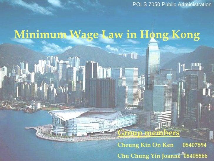 Group members Cheung Kin On Ken  08407894 Chu Chung Yin Joanne  08408866 POLS 7050 Public Administration Minimum Wage Law ...