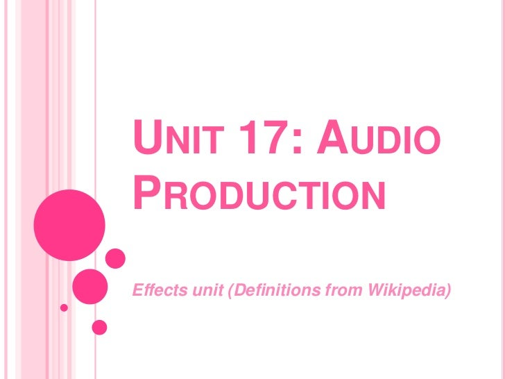 UNIT 17: AUDIOPRODUCTIONEffects unit (Definitions from Wikipedia)