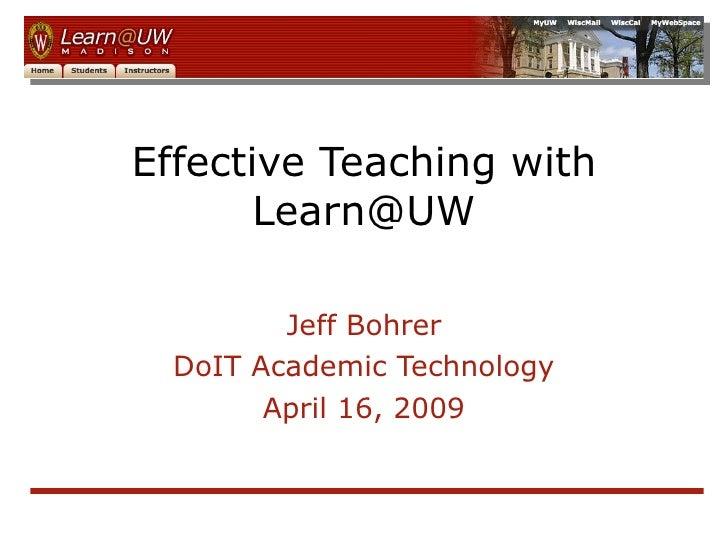 Effective Teaching with Learn@UW Jeff Bohrer DoIT Academic Technology April 16, 2009