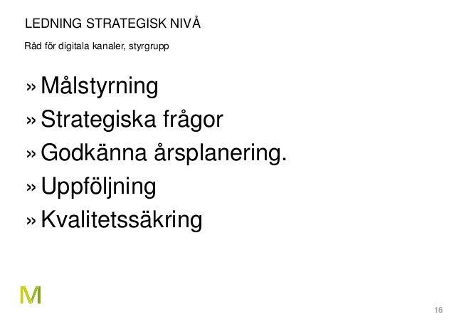 16 LEDNING STRATEGISK NIVÅ Råd för digitala kanaler, styrgrupp »Målstyrning »Strategiska frågor »Godkänna årsplanering. »U...