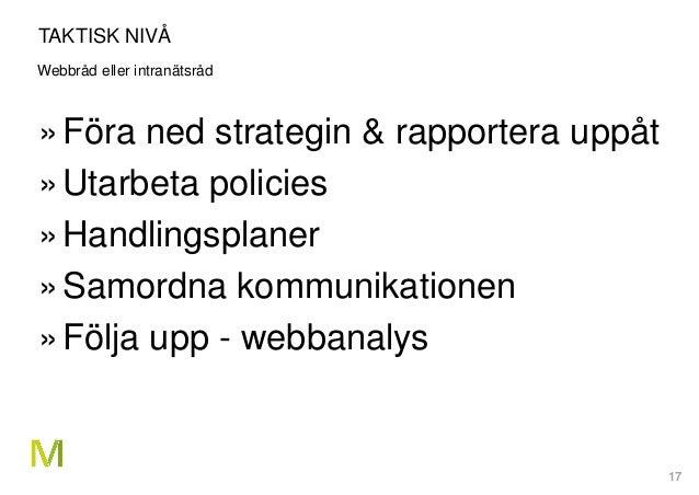 17 TAKTISK NIVÅ Webbråd eller intranätsråd »Föra ned strategin & rapportera uppåt »Utarbeta policies »Handlingsplaner »Sam...
