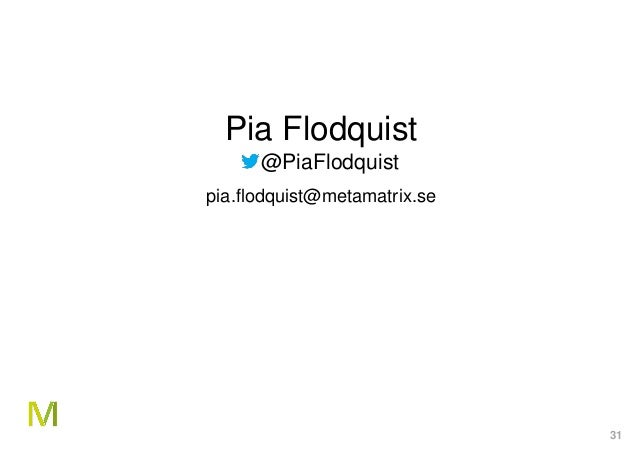 31 Pia Flodquist @PiaFlodquist pia.flodquist@metamatrix.se