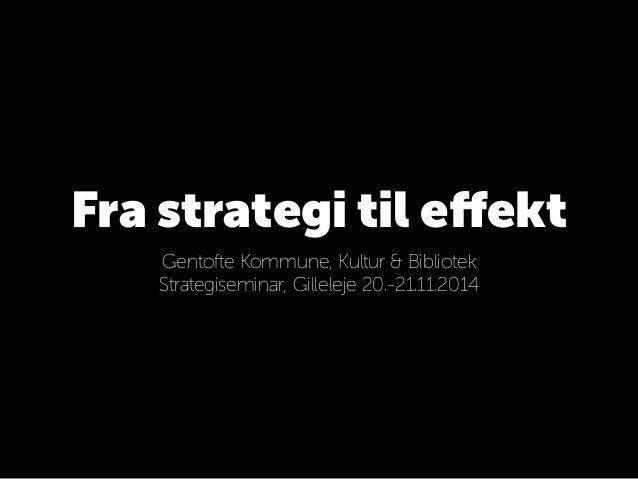 Fra strategi til effekt  Gentofte Kommune, Kultur & Bibliotek  Strategiseminar, Gilleleje 20.-21.11.2014