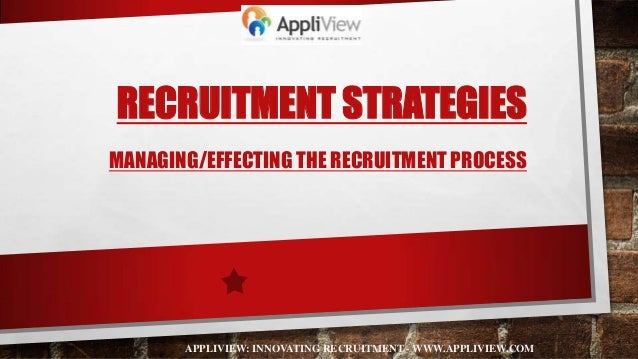 RECRUITMENT STRATEGIESMANAGING/EFFECTING THE RECRUITMENT PROCESSAPPLIVIEW: INNOVATING RECRUITMENT - WWW.APPLIVIEW.COM