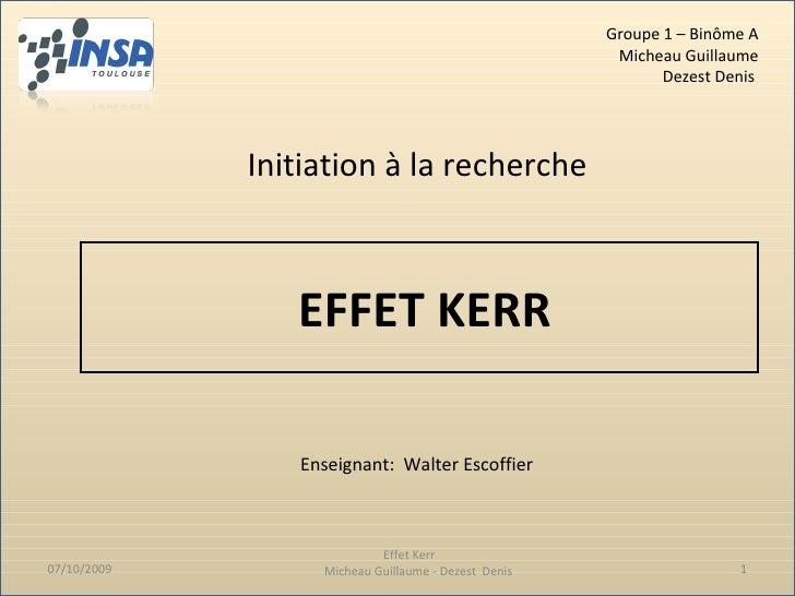 EFFET KERR Effet Kerr  Micheau Guillaume - Dezest  Denis Initiation à la recherche Enseignant:  Walter Escoffier 07/10/200...