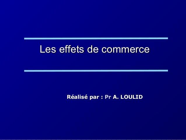 Les effets de commerceLes effets de commerce Réalisé par : Pr A. LOULID