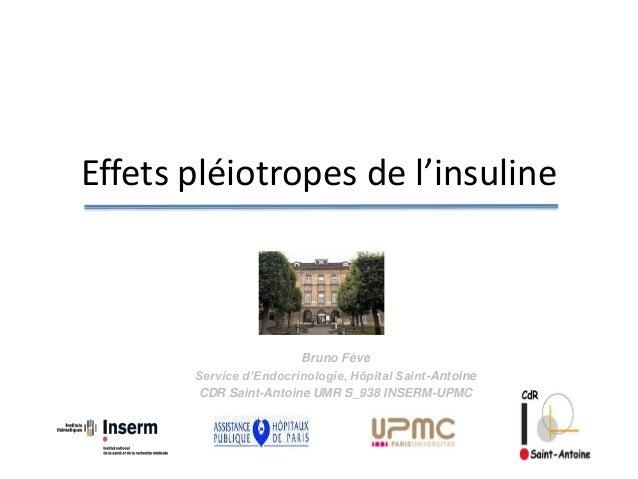 Effets pléiotropes de l'insuline Bruno Fève Service d'Endocrinologie, Hôpital Saint-Antoine CDR Saint-Antoine UMR S_938 IN...