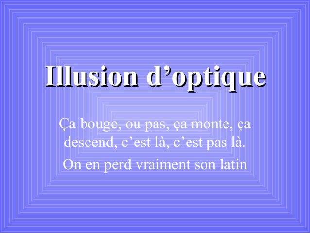 Illusion d'optiqueIllusion d'optiqueÇa bouge, ou pas, ça monte, çadescend, c'est là, c'est pas là.On en perd vraiment son ...