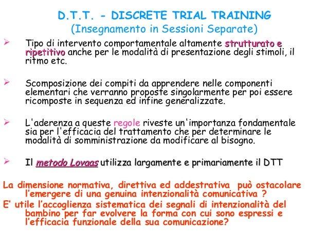 D.T.T. - DISCRETE TRIAL TRAINING (Insegnamento in Sessioni Separate)  Tipo di intervento comportamentale altamente strutt...
