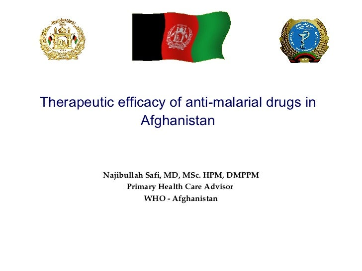 Therapeutic efficacy of anti-malarial drugs in Afghanistan Najibullah Safi, MD, MSc. HPM, DMPPM Primary Health Care Adviso...