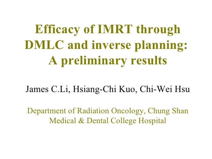 Efficacy of IMRT through DMLC and inverse planning:  A preliminary results James C.Li, Hsiang-Chi Kuo, Chi-Wei Hsu Departm...