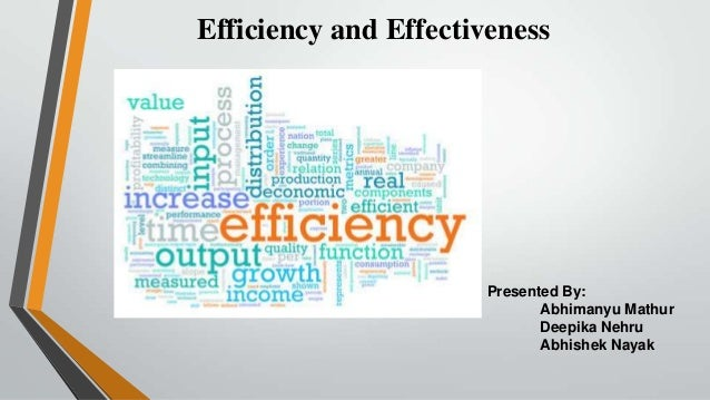 Efficiency and Effectiveness  Presented By: Abhimanyu Mathur Deepika Nehru Abhishek Nayak