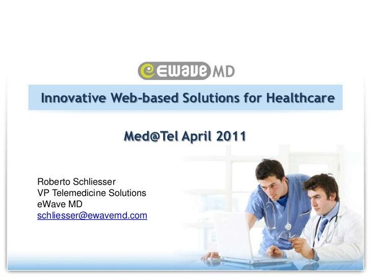 Innovative Web-based Solutions for Healthcare<br />Med@Tel April 2011<br />Roberto Schliesser<br />VP Telemedicine Solutio...