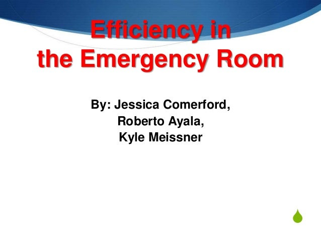 Efficiency in the Emergency Room By: Jessica Comerford, Roberto Ayala, Kyle Meissner  S