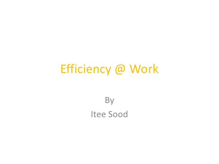 Efficiency @ Work<br />By <br />Itee Sood<br />