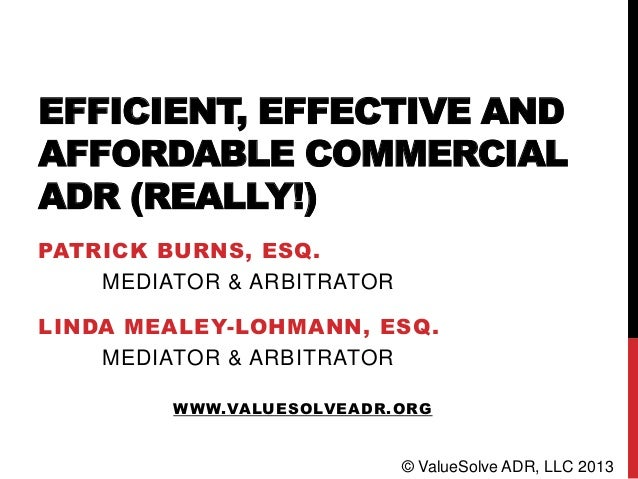 EFFICIENT, EFFECTIVE AND AFFORDABLE COMMERCIAL ADR (REALLY!) PATRICK BURNS, ESQ. MEDIATOR & ARBITRATOR LINDA MEALEY-LOHMAN...