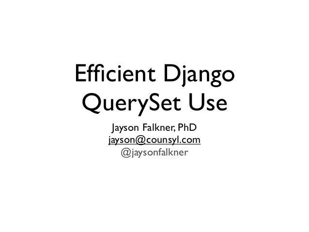 Efficient Django QuerySet Use Jayson Falkner, PhD jayson@counsyl.com @jaysonfalkner