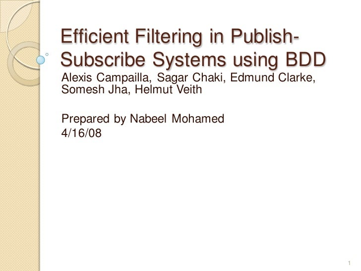 Efficient Filtering in Publish- Subscribe Systems using BDD Alexis Campailla, Sagar Chaki, Edmund Clarke, Somesh Jha, Helm...