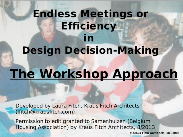 Endless Meetings or Efficiency in Design Decision-Making © Kraus-Fitch Architects, Inc. 2006 Developed by Laura Fitch, Kra...