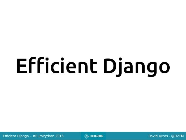 David Arcos - @DZPMEfficient Django – #EuroPython 2016 Efficient Django
