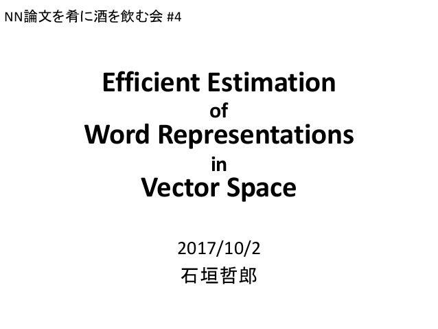 Efficient Estimation of Word Representations in Vector Space 2017/10/2 石垣哲郎 NN論文を肴に酒を飲む会 #4