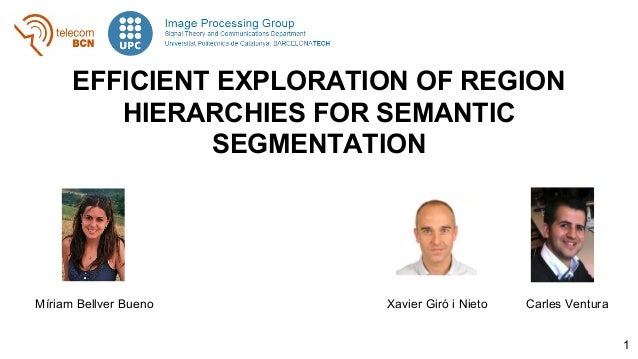 EFFICIENT EXPLORATION OF REGION HIERARCHIES FOR SEMANTIC SEGMENTATION Míriam Bellver Bueno Xavier Giró i Nieto Carles Vent...
