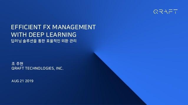 EFFICIENT FX MANAGEMENT WITH DEEP LEARNING 딥러닝 솔루션을 통한 효율적인 외환 관리 조 주현 QRAFT TECHNOLOGIES, INC. AUG 21 2019
