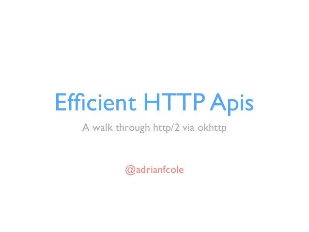 Efficient HTTP Apis A walk through http/2 via okhttp @adrianfcole