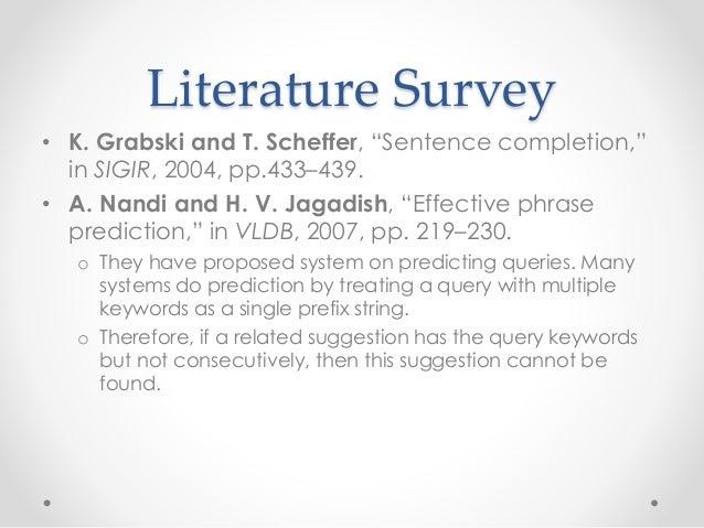 "Literature Survey • K. Grabski and T. Scheffer, ""Sentence completion,"" in SIGIR, 2004, pp.433–439. • A. Nandi and H. V. Ja..."
