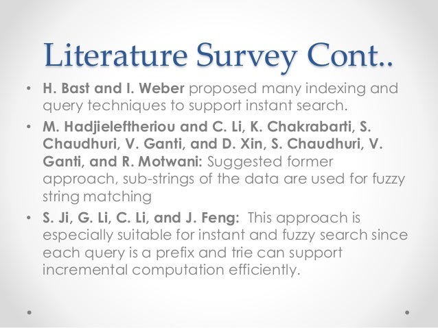 Literature Survey Cont.. • H. Bast and I. Weber proposed many indexing and query techniques to support instant search. • M...
