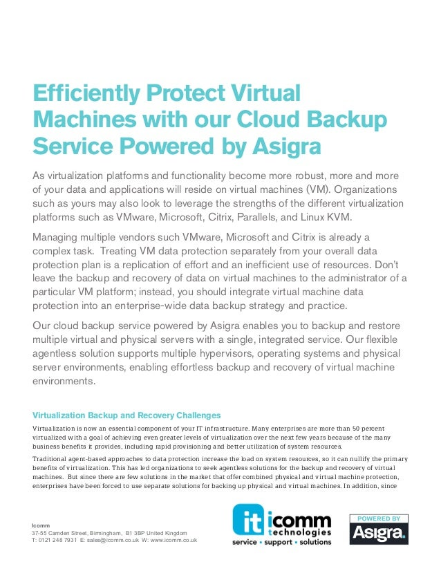 Efficiently Protect Virtual Machines with our Cloud Backup Service Powered by Asigra As virtualization platforms and funct...