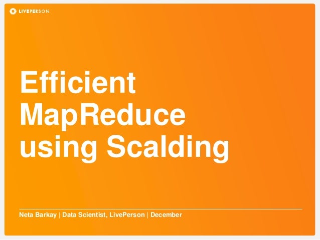 Efficient MapReduce using Scalding Neta Barkay | Data Scientist, LivePerson | December