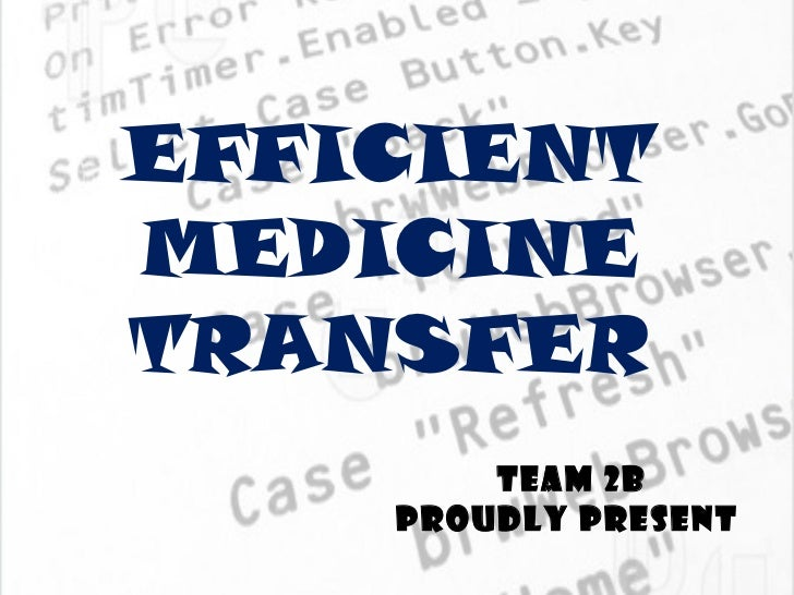 EFFICIENTMEDICINETRANSFER        TEAM 2B    PROUDLY PRESENT