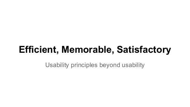Efficient, Memorable, Satisfactory Usability principles beyond usability