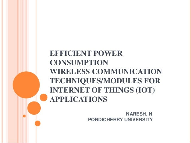 EFFICIENT POWER CONSUMPTION WIRELESS COMMUNICATION TECHNIQUES/MODULES FOR INTERNET OF THINGS (IOT) APPLICATIONS NARESH. N ...
