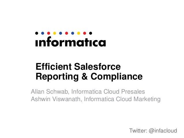 Efficient Salesforce Reporting & Compliance Allan Schwab, Informatica Cloud Presales Ashwin Viswanath, Informatica Cloud M...