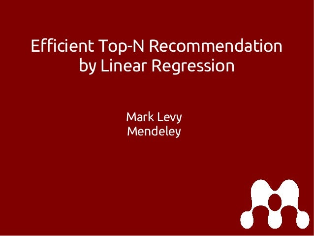 Efficient Top-N Recommendation by Linear Regression Mark Levy Mendeley