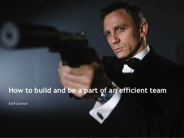 How to build and be a part of an efficient team Kjell Ljøstad