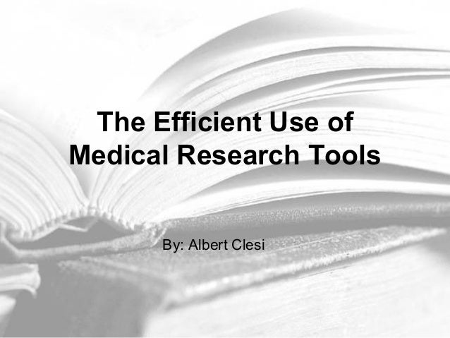 The Efficient Use of Medical Research Tools By: Albert Clesi